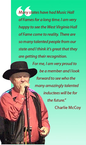 Many states have had Music Hall of Fames for a long time. I am very happy to see the West Virginia Hall of Fame come to reality. There are so many talented people from our state and I think it's great that they are getting their recognition. For me, I am very proud to be a member and I look forward to see who the many amazingly talented inductees will be for the future. Charlie McCoy